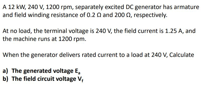 A 12 kW, 240 V, 1200 rpm, separately excited DC generator has armature and field winding resistance of 0.2 ? and 200 ?, respectively At no load, the terminal voltage is 240 V, the field current is 1.25 A, and the machine runs at 1200 rpm. When the generator delivers rated current to a load at 240 V, Calculate a) The generated voltage Ea b) The field circuit voltage Vf