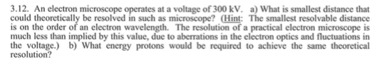 3.12. An electron microscope operates at a voltage of 300 kV. a) What is smallest distance that could theoretically be resolved in such as microscope? Hint: The smallest resolvable distance is on the order of an electron wavelength. The resolution of a practical electron microscope is much less than implied by this value, due to aberrations in the electron optics and fluctuations in the voltage.) b) What energy protons would be required to achieve the same theoretical resolution?