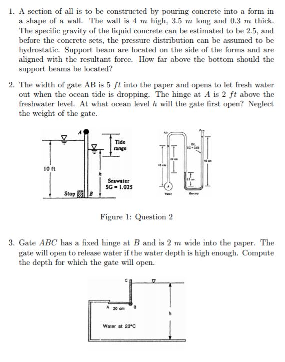 1. A section of all is to be constructed by pouring concrete into a form in a shape of a wall. The wall is 4 m high, 3.5 m long and 0.3 m thick. The specific gravity of the liquid concrete can be estimated to be 2.5, and before the concrete sets, the pressure distribution can be assumed to be hydrostatic. Support beam are located on the side of the forms and are aligned with the resultant force. How far above the bottom should the support beams be located? 2. The width of gate AB is 5 ft into the paper and opens to let fresh water out when the ocean tide is dropping. The hinge at A is 2 ft above the freshwater level. At what ocean level h will the gate first open? Neglect the weight of the gate. Tide ange I0 ft Seawater SG-1.025 Figure 1: Question 2 3. Gate ABC has a fixed hinge at B and is 2 m wide into the paper. The gate will open to release water if the water depth is high enough. Compute the depth for which the gate will open. A 20 om Water at 20°C