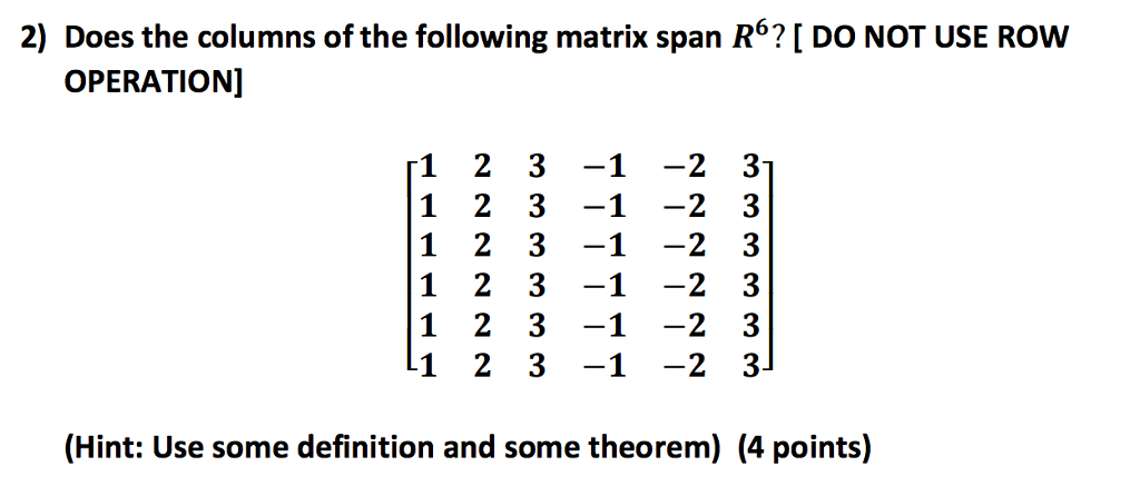 2) Does the columns of the following matrix span 62 DO NOT USE Row OPERATION] 1 2 3 -1 -2 3 1 2 3 -1 -2 3 1 2 3 -1 -2 3 1 2 3 -1 -2 3 1 2 3 -1 -2 3 1 2 3 -1 -2 3 (Hint: Use some definition and some theorem) (4 points)