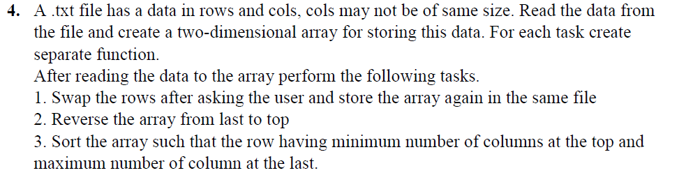 4. A .txt file has a data in rows and cols, cols may not be of same size. Read the data from e size. Read the data froi the file and create a two-dimensional array for storing this data. For each task create separate function. After reading the data to the array perform the following tasks. 1. Swap the rows after asking the user and store the array again in the same file 2. Reverse the array from last to top 3. Sort the array such that the row having minimum number of columns at the top and maximum number of column at the last.