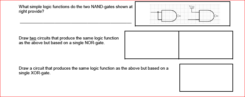 What simple logic functions do the two NAND-gates shown at right provide? Draw two circuits that produce the same logic function as the above but based on a single NOR-gate. Draw a circuit that produces the same logic function as the above but based on a single XOR-gate.
