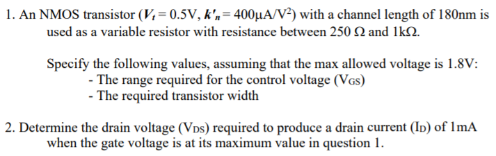 1. An NMOS transistor (V, : 0.5V, k,: 400μΑν2) with a channel length of 180nm is used as a variable resistor with resistance between 250 2 and lkS2 Specify the following values, assuming that the max allowed voltage is 1.8V: The range required for the control voltage (Vas) The required transistor width 2. Determine the drain voltage (Vos) required to produce a drain current (ID) of lmA when the gate voltage is at its maximum value in question