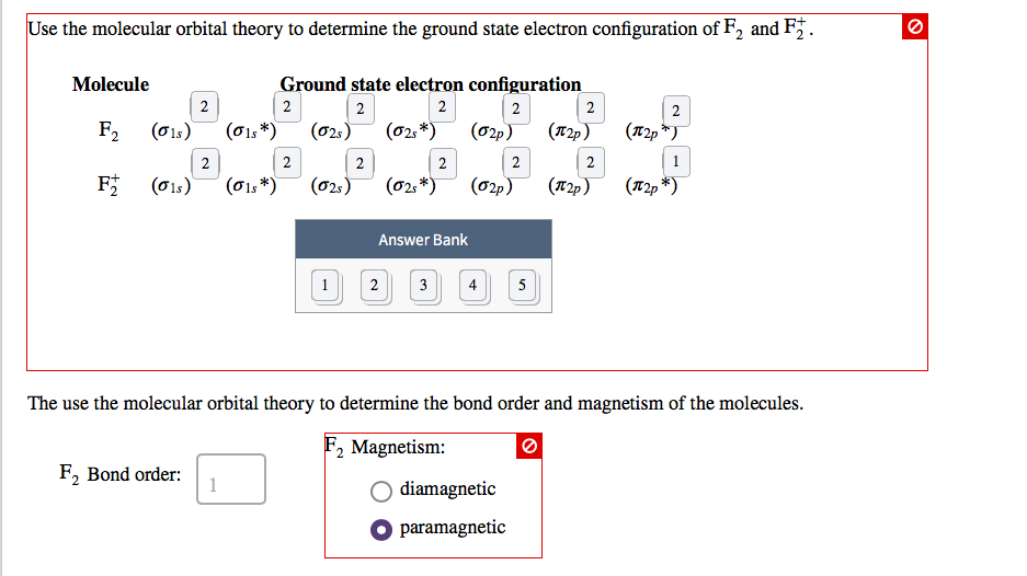 Use the molecular orbital theory to determine the ground state electron configuration of F2 and F . Molecule Ground state electron configuration 2 σ1s Answer Bank 2 The use the molecular orbital theory to determine the bond order and magnetism of the molecules 2 Magnetism: F, Bond order: O diamagnetic paramagnetic
