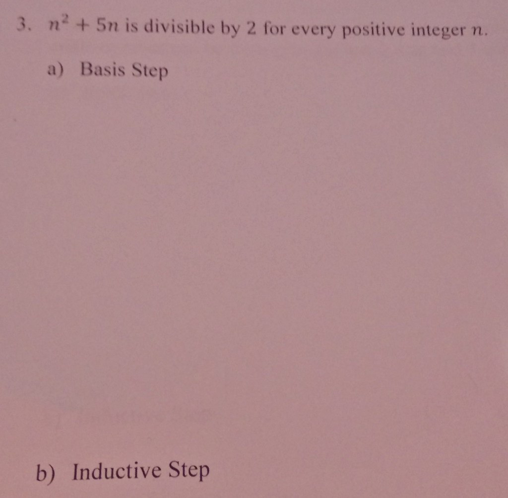 3. n2 5n is divisible by 2 for every positive integer m. a) Basis Step b) Inductive Step