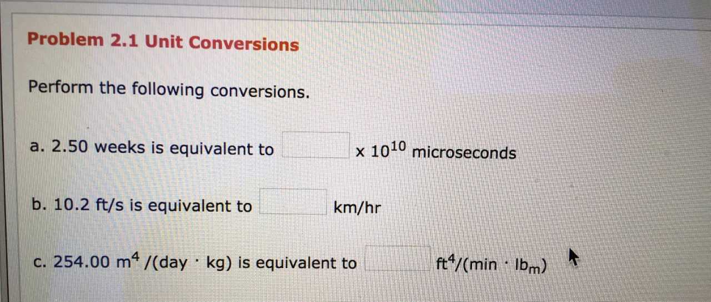 Problem 2.1 Unit Conversions Perform the following conversions. a. 2.50 weeks is equivalent to x 1010 microseconds b. 10.2 ft/s is equivalent to km/hr c. 254.00 m4/(day kg) is equivalent to ft /(min lbm)