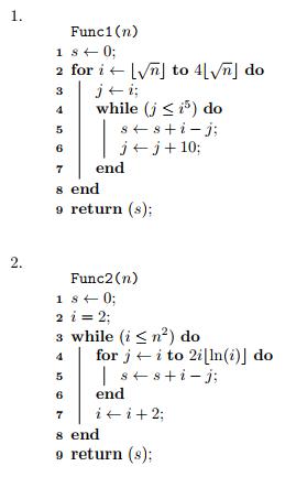 Func1 (n) 2 for i ← IyMj to 41 4while (j) do do j←j+10: 6 7end s end return (s Func2 (n) 2 i = 2; 3 while (i 3 n2) do for j ← i to 2i 6 end s end o return (s);