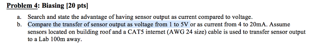 Problem 4: Biasing [20 pts] Search and state the advantage of having sensor output as current compared to voltage. Compare the transfer of sensor output as voltage from 1 to 5V or as current from 4 to 20mA. Assume sensors located on building roof and a CAT5 internet (AWG 24 size) cable is used to transfer sensor output to a Lab 100m away. a. b.