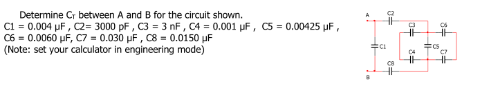 Determine CT between A and B for the circuit shown. C1-0.004 ?F , ?2-3000 pF , C3-3 nF , C4 0.001 ?F , C5 C6-0.0060 ?F, C7-0.030 ?F , C8-0.0150 ?F (Note: set your calculator in engineering mode) C2 0.00425 ?F , C3 C6 C1 CS C4 C7 ??