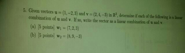 Image for 5. Given vectors u (1, -2, 3) and v = (2,4,-3) in R^3, determine if each of the following is a linear combinat