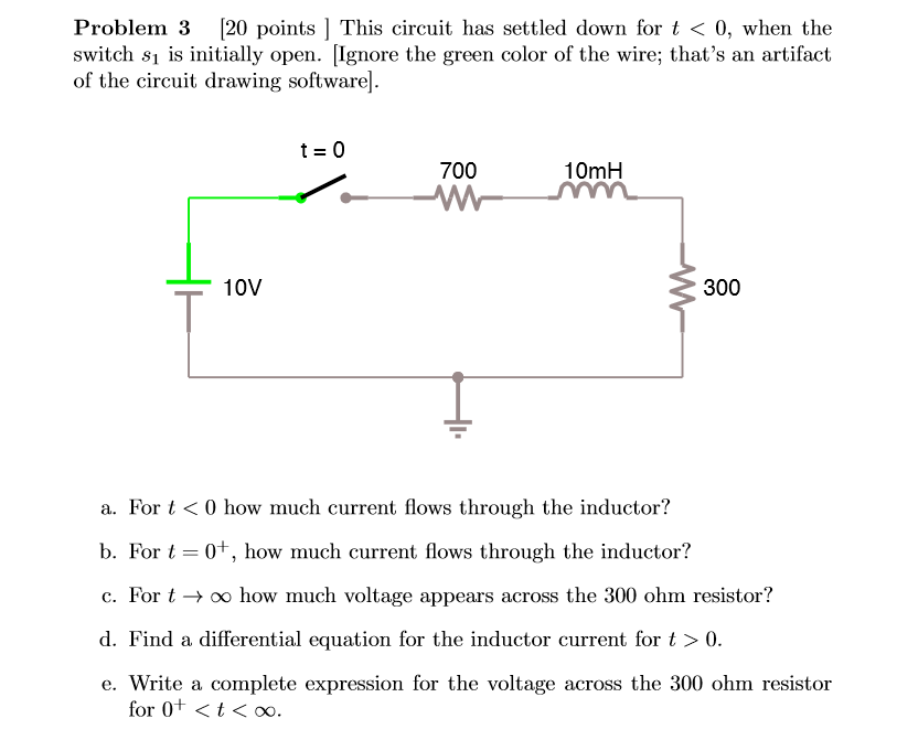 Problem 3 [20 points ! This circuit has settled down for t 〈 0, when the switch s1 is initially open. [Ignore the green color of the wire; thats an artifact of the circuit drawing software]. t=0 700 10mH 10V 300 a. For t< 0 how much current flows through the inductor? b. For t-01, how much current flows through the inductor? c. For t → 00 how much voltage appears across the 300 ohm resistor? d. Find a differential equation for the inductor current for t>0 e. Write a complete expression for the voltage across the 300 ohm resistor for 0+ t< oo
