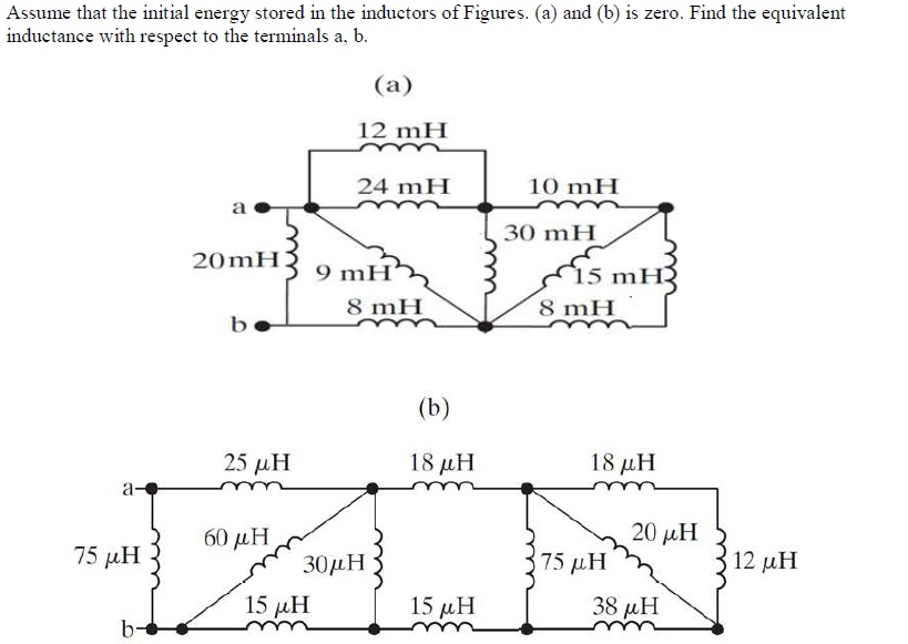Assume that the initial energy stored in the inductors of Figures. (a) and (b) is zero. Find the equivalent inductance with respect to the terminals a, b 12 mH 24 mH 10 mH 30 mH 20mH 15 mH 8 mH 25 μΗ 18μΗ 18μΗ 60μΗ 20 μΗ 75 μΗ 30μΗ 75 μΗ 12 μΗ 15 μΗ 15 μΗ 38 μΗ