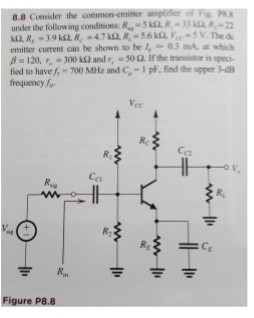 8.8 Consider the com under the following conditionsR QR-33 2 emitter current can be shown to be l, 0.3 mA. 보 which flied to have f-700 MHz and C-Ip, find the upper 3- R, Co Ca Figure P8.8