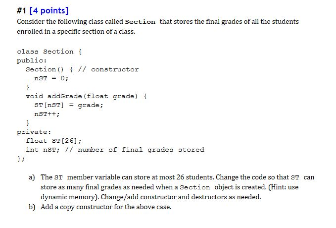 #1 [4 points] Consider the following class called Section that stores the final grades of all the students enrolled in a specific section of a class. class Section [ public: Section) // constructor void addGrade (float grade) ST [nST] = grade ; private: float sT [26]; int nST // number of final grades stored a) The ST store as many final grades as needed when a Section object is created. (Hint: use dynamic memory). Change/add constructor and destructors as needed member variable can store at most 26 students. Change the code so that ST can b) Add a copy constructor for the above case