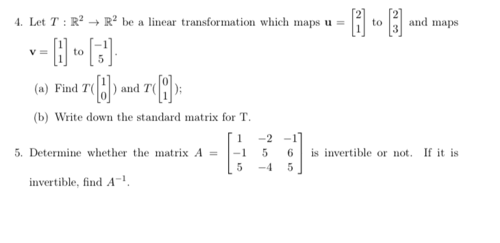 4. Let T : R2 → R2 be a linear transformation which maps u = to and maps and T1 (a) Find T ); b) Write down the standard matrix for T. 「1-2-1 5. Determine whether the matrix A 5 6 is invertible or not. If it is L5-45 invertible, find A-1