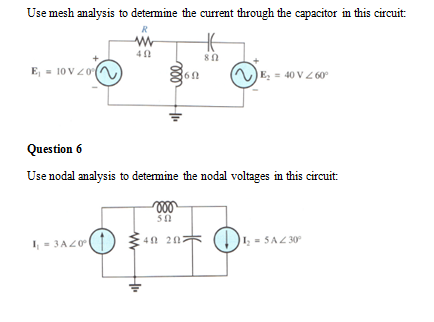 Use mesh amalysis to determine the cueat through the capacitor in this circuit 40 8? Question 6 Use nodal analysis to determine the nodal voltages in this circuit 512