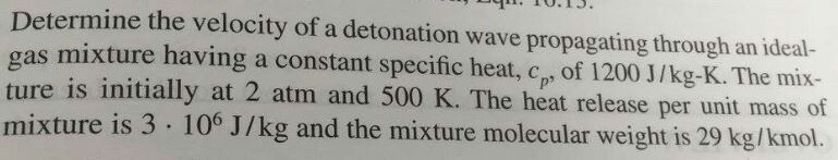 Determine the velocity of a detonation wave propagating through an ideal- e mix- ture is initially at 2 atm and 500 K. The heat release per unit mass of mixt ure is 3 . 106 J/kg and the mixture molecular weight is 29 kg/kmol