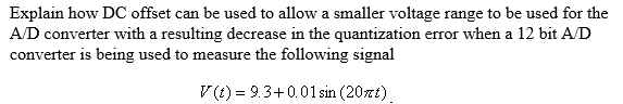 Explain how DC offset can be used to allow a smaller voltage range to be used for the AD converter with a resulting decrease in the quantization error when a 12 bit A/D converter is being used to measure the following signal (t) = 9.3+001 sin (20t)