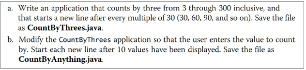a. Write an application that counts by three from 3 through 300 inclusive, and that starts a new line after every multiple of 30 (30, 60, 90, and so on). Save the file as CountByThrees.java. b. Modify the CountByThrees application so that the user enters the value to count by. Start each new line after 10 values have been displayed. Save the file as CountByAnything.java.