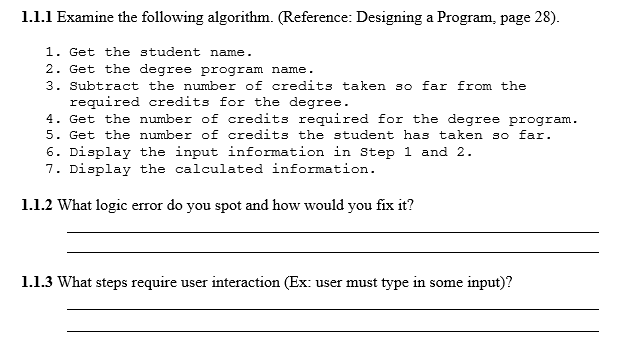 1.1.1 Examine the following algorithm. (Reference: Designing a Program, page 28). 1. Get the student name 2. Get the degree program name. 3. Subtract the number of credits taken so far from the required credits for the degree 4. Get the number of credits required for the degree program. 5. Get the numbe of credits the student has taken so far 6. Display the input information in Step 1 and 2 7. Display the calculated information. 1.1.2 What logic error do you spot and how would you fix it? 1.1.3 What steps require user interaction (Ex: user must type in some input)?