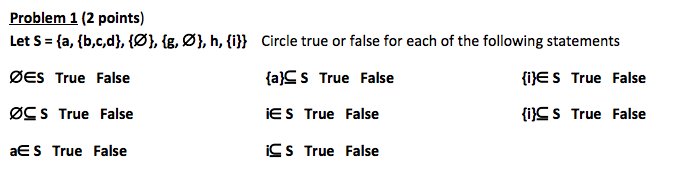 Problem 1 (2 points) Let S- (a, (b,c,d), (Ø1, ig, Ø], h, (i^ Circle true or false for each of the following statements ØES True False ØC S True False aE S True False (a]S s True False E S True False iC S True False lijE S True False fi)^S True False