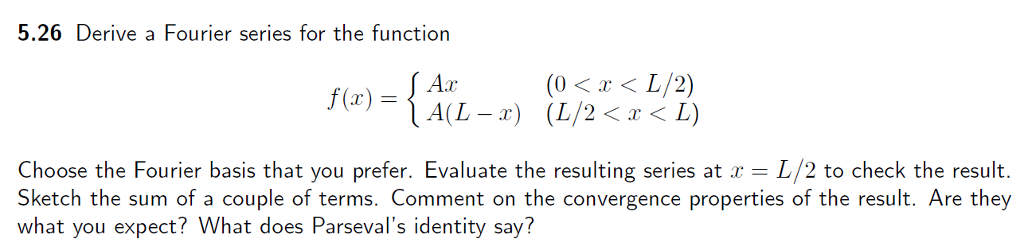 5.26 Derive a Fourier series for the function Aar (0 L/2) f (r) A(L a) (L/2 Choose the Fourier basis that you prefer. Evaluate the resulting series at r L/2 to check the result. Sketch the sum of a couple of terms. Comment on the convergence properties of the result. Are they what you expect? What does Parsevals identity say?