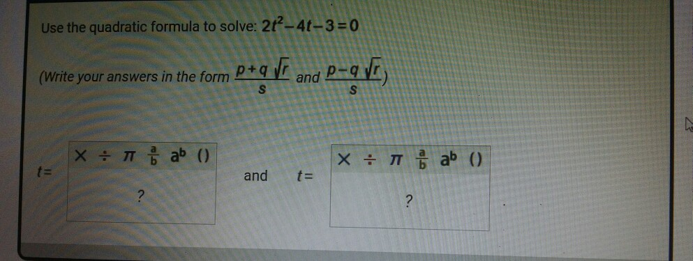 Use the quadratic formula to solve: 2t-4t-3 0 (Write your answers in the form tgi and P-9 and t=