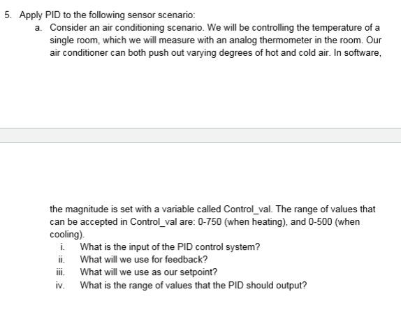 5. Apply PID to the following sensor scenario: Consider an air conditioning scenario. We will be controlling the temperature of a single room, which we will measure with an analog thermometer in the room. Our air conditioner can both push out varying degrees of hot and cold air. In software a. the magnitude is set with a variable caled Control va The range of values that can be accepted in Control_val are: 0-750 (when heating), and 0-500 (when cooling) i. What is the input of the PID control system? i. What will we use for feedback? i What will we use as our setpoint? iv. What is the range of values that the PID should output?
