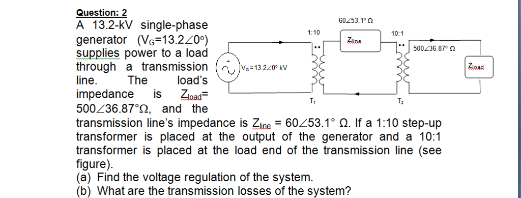 Question: 2 A 13.2-kV single-phase generator (Vo-13.220) supplies power to a load through a transmission (~)%=13.220-kV ine.Theloads impedance is Zload- 500<36.87°Q, and the transmission lines impedance is Zline-60<53.1° Ω. If a 1:10 step-up transformer is placed at the output of the generator and a 10:1 transformer is placed at the load end of the transmission line (see figure). (a) Find the voltage regulation of the system. (b) What are the transmission losses of the system? 60L53 Ω 1:10 10:1 Zune 1.1500.236 87, Ω Zload. T. T2