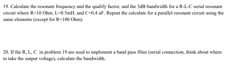 19. Calculate the resonant frequency and the qualify factor, and the 3dB bandwidth for a R-L-C serial resonant circuit where R-10 Ohm, L-0.5mH, and C-0.4 uF. Repeat the calculate for a parallel resonant circuit using the same elements (except for R-100 Ohm) 20. If the R, L, C in problem 19 are used to implement a band pass filter (serial connection, think about where to take the output voltage), calculate the bandwidth.