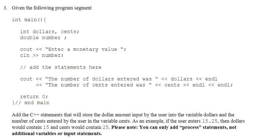 3. Given the following program segment int main() ( int dollars, cents; double number cout << Enter a monetary valuei cin number // add the statements here cout << The number of dollars entered was << dollars << endl << The number of cents entered was << cents << endl << endli return 0 / end main Add the C++ statements that wil store the dollar amount input by the user into the variable dollars and the number of cents entered by the user in the variable cents. As an example, if the user enters 15.25, then dollars would contain 15 and cents would contain 25. Please note: You can only add process statements, not additional variables or input statements