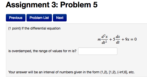 Assignment Problem 5 Previous Problem List Next (1 point) If the differential equation d2x 5 dt2 dt is overdamped, the range of values for m is? Your answer will be an interval of numbers given in the form (1,2), [1,2), (inf,6l etc