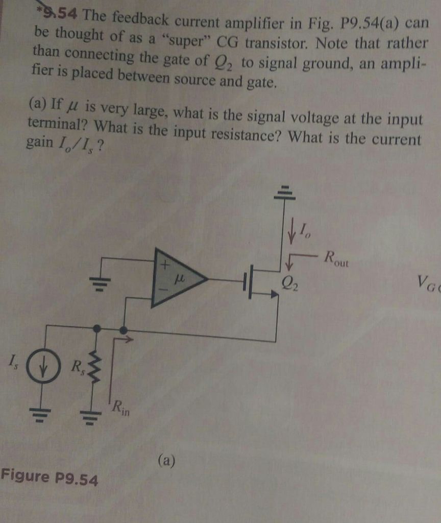 54 The feedback current amplifier in Fig. P9.54(a) can be thought of as a super CG transistor. Note that rather than connecting the gate of 2 to signal ground, an ampli fier is placed between source and gate. (a) If μ is very large, what is the signal voltage at the input terminal? What is the input resistance? What is the current gain I/I,? 厂Rout 02 R. Rin Figure P9.54