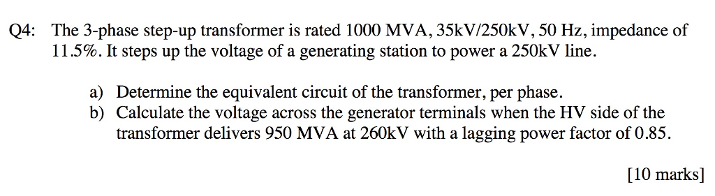 Q4: The 3-phase step-up transformer is rated 1000 MVA, 35kV/250kV, 50 Hz, impedance of 11 .5%. It steps up the voltage of a generating station to power a 250kV line. a) Determine the equivalent circuit of the transformer, per phase. b) Calculate the voltage across the generator terminals when the HV side of the transformer delivers 950 MVA at 260kV with a lagging power factor of 0.85. [10 marks]