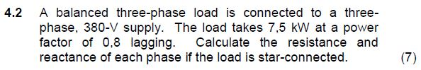 4.2 A balanced three-phase load is connected to a three phase, 380-V supply. The load takes 7,5 kW at a power factor of 0,8 lagging. Calculate the resistance and reactance of each phase if the load is star-connected.