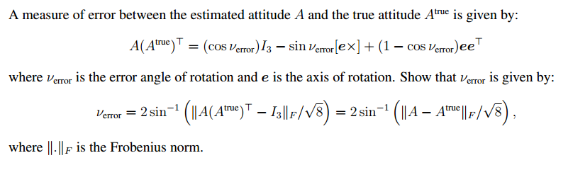 A measure of error between the estimated attitude A and the true attitude A is given by true T error)13 Lex) (1 error) T COS V sin V COS ee error where verror is the error angle of rotation and e is the axis of rotation. Show that vernor is given by F/vs) true) 13 F error 2 sin. 2 sin. where II. F is the Frobenius norm