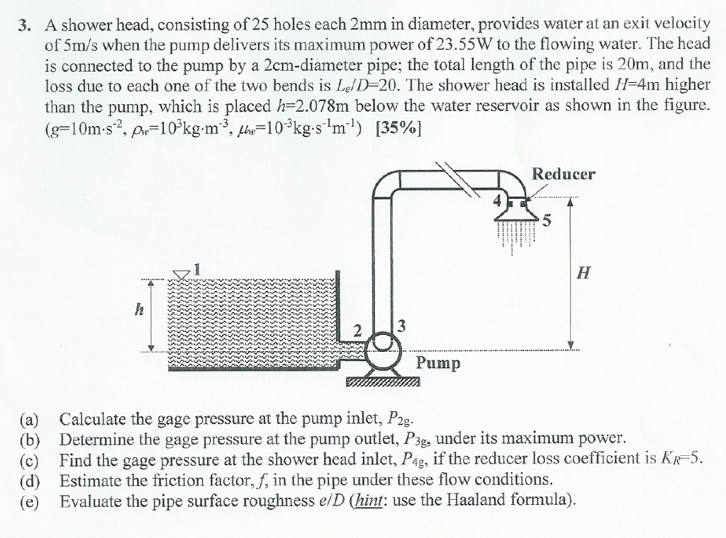 civil engineering archive 14 2016 chegg com a shower head consisting of 25 holes each 2mm in diameter provides water at an exit velocity of 5m s when the pump delivers its maximum power of 23 55w to