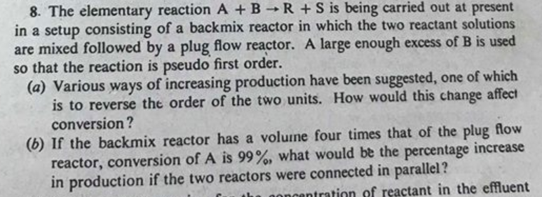 8. The elementary reaction A + B → R + s is being carried out at present in a setup consisting of a backmix reactor in which the two reactant solutions are mixed followed by a plug flow reactor. A large enough excess of B is used so that the reaction is pseudo first order. (a) Various ways of increasing production have been suggested, one of which is to reverse the order of the two units. How would this change affect conversion? (b) If the backmix reactor has a volume four times that of the plug flow reactor, conversion of A is 99%, what would be the percentage increase in production if the two reactors were connected in parallel? ncentration of reactant in the effluent