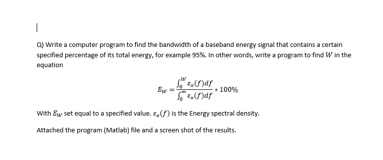Q) Write a computer program to find the bandwidth of a baseband energy signal that contains a certain specified percentage of its total energy, for example 95%. In other words, write a program to find W in the equation w Tex(f)df * 100% With Ew set equal to a specified value. &() is the Energy spectral density Attached the program (Matlab) file and a screen shot of the results.