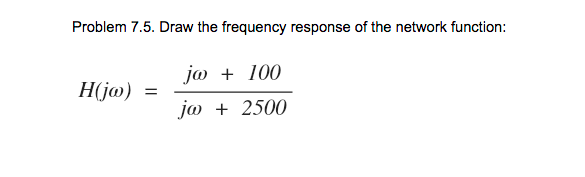 Problem 7.5. Draw the frequency response of the network function: j 100 jo 2500 Hija) =