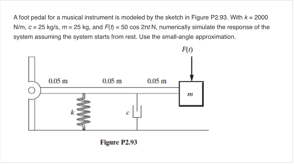 A foot pedal for a musical instrument is modeled by the sketch in Figure P2.93. with k = 2000 N/m, c 25 kg/s, m 25 kg, and F(t 50 cos 2Ttt N, numerically simulate the response of the system assuming the system starts from rest. Use the small-angle approximation. F(t) 0.05 m 0.05 m 0.05 m 922 Figure P2.93