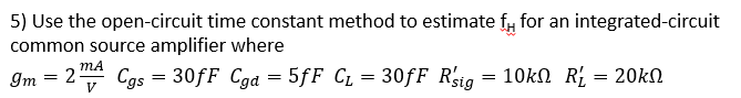 5) Use the open-circuit time constant method to estimateffor an integrated-circuit common source amplifier where