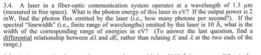 3.4, A laser in a fiber-optic communication system operates at a wavelength of 1.3 μm (measured in free space). What is the photon energy of this laser in eV? If the output power is2 mW, find the photon flux emitted by the laser (i.e, how many photons per second?) If the spectral linewidth (i.e., finite range of wavelengths) emitted by this laser is 10 A, what is the width of the corresponding range of energies in eV? (To answer the last question, finda differential relationship between and dE, rather than relating E and λ at the two ends of the