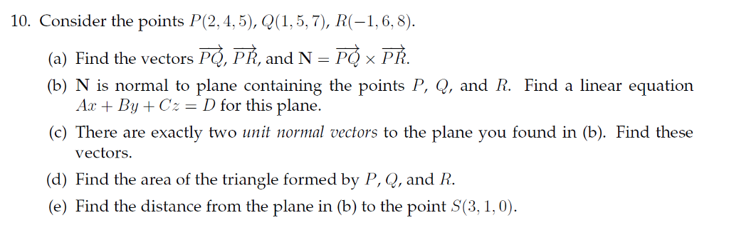 10. Consider the points P(2,4,5), Q(1,5,7), R (-1,6, 8) (a) Find the vectors PQ, PR, and N PQ x PR (b) N is normal to plane containing the points P, 2, and R. Find a linear equation Aar By Cz D Or this plane (c) There are exactly two unit normal vectors to the plane you found in (b). Find these vectors. (d) Find the area of the triangle formed by P, Q, and R. (e) Find the distance from the plane in (b) to the point S(3,1,0).