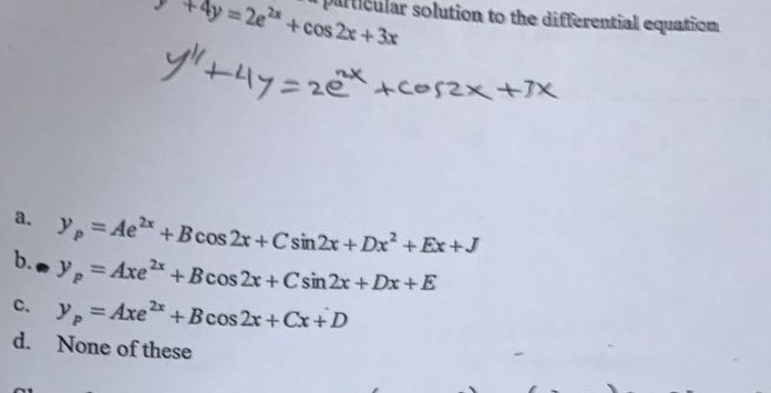particular solution to the differential equation y +4y=2e2a-cos 2x + 3x フニ2e, +Cor2>< +7x a. y,-Aezx +Bcos 2x + Csin2x + Dx2 +Ex+J b.e), =Axe 2x+Bcos2x+ Csin2x + Dx +E c. Axe 2x + Bcos 2x + Cx +D d. None of these ab