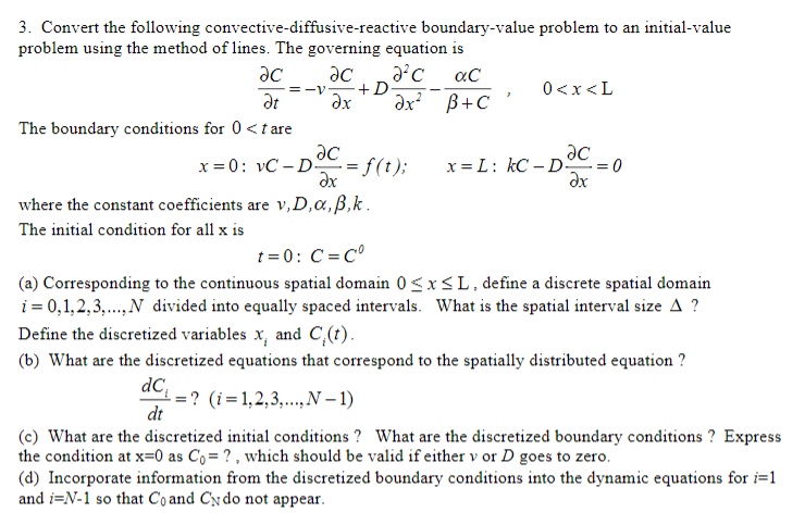 3. Convert the following convective-diffusive-reactive boundary-value problem to an initial-value problem using the method of lines. The governing equation is 0<x<L The boundary conditions for 0 <tare dx dx where the constant coefficients are v,D, α, β,k. The initial condition for all x is (a) Corresponding to the continuous spatial domain OSxSL, define a discrete spatial domain 1-0, 1, 2, 3 N divided into equally spaced intervals. What is the spatial interval size Δ ? Define the discretized variables x, and C(t) (b) What are the discretized equations that correspond to the spatially distributed equation ? dC dt ? (i-1.2.3, N-1) (c) What are the discretized initial conditions? What are the discretized boundary conditons? Express the condition at x-0 as Co?, which should be valid if either v or D goes to zero (d) Incorporate inforrnation from the discretized boundary conditions into the dynamic equations for i=1 and i-N-1 so that Coand Cy do not appear