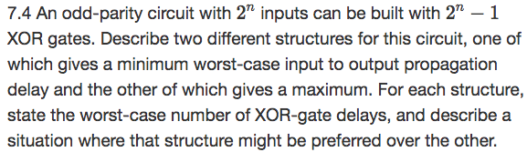 7.4 An odd-parity circuit with 2 inputs can be built with 2-1 XOR gates. Describe two different structures for this circuit, one of which gives a minimum worst-case input to output propagation delay and the other of which gives a maximum. For each structure, state the worst-case number of XOR-gate delays, and describe a situation where that structure might be preferred over the other.