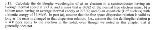 3.13. Calculate the de Broglie wavelengths of a) an electron in a semiconductor having an average thermal speed at 273 K and a mass that is 0.082 of the normal free electron mass; b) a helium atom having an average thermal energy at 273 K; and c) an α-particle (He4 nucleus) with a kinetic energy of 16 MeV. In part (a), assume that the free space dispersion relation is valid as long as the mass is changed in that dispersion relation. Le., assume that the de Broglie relation p = hk does apply to the electron in the solid, even though we noted in this chapter that it gencrally does not.