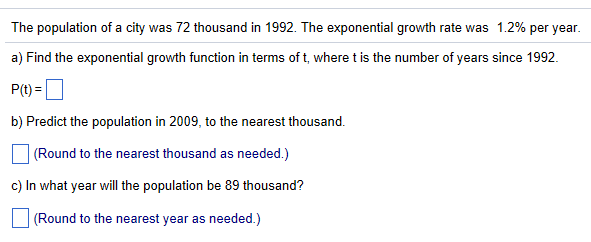 The population of a city was 72 thousand in 1992 The exponential growth rate was 1.2% per year a) Find the exponential growth function in terms of t, where t is the number of years since 1992 P(t) = b) Predict the population in 2009, to the nearest thousand. (Round to the nearest thousand as needed.) c) In what year will the population be 89 thousand? (Round to the nearest year as needed.)