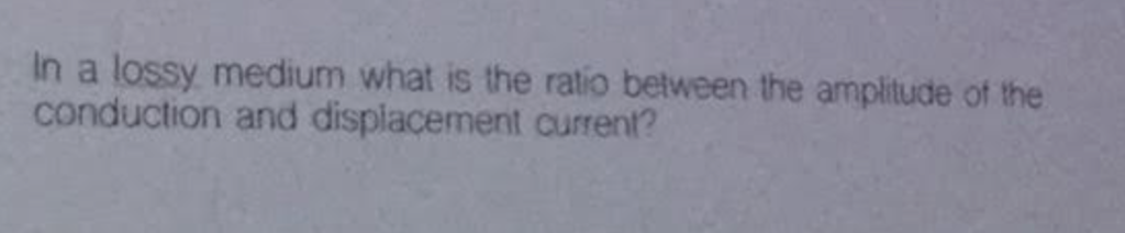 In a lossy medium what is the ratio between the ampitude of the conduction and displacement current?